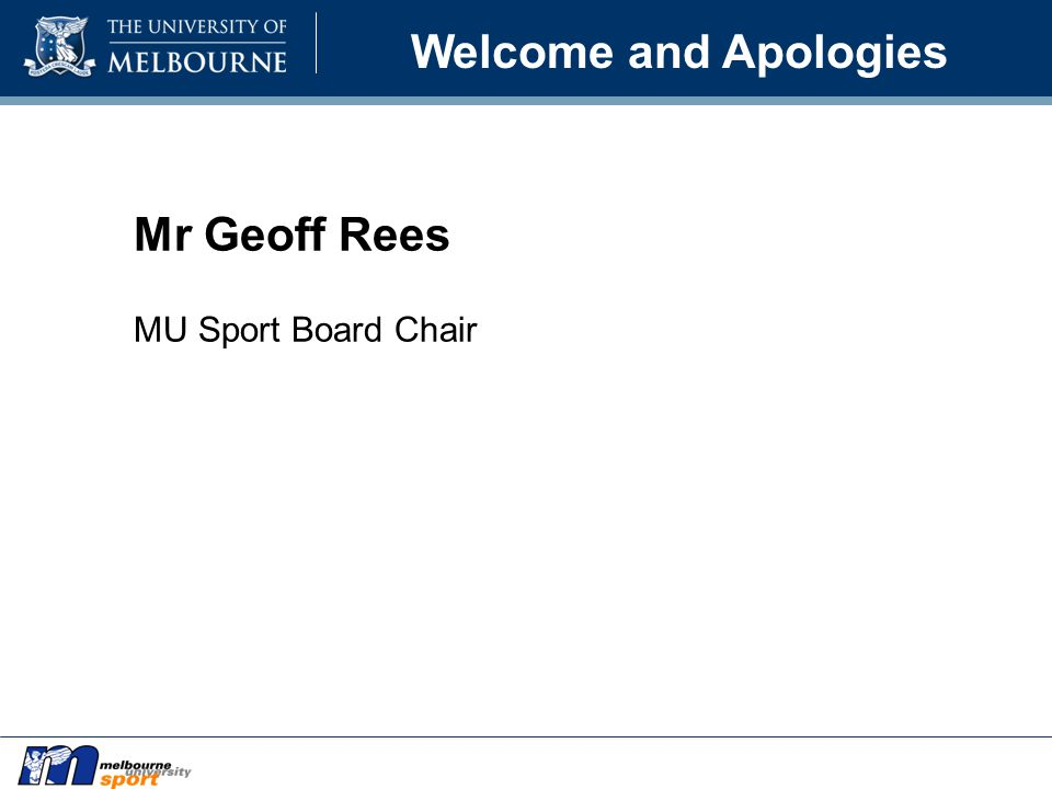 Welcome and Apologies Mr Geoff Rees MU Sport Board Chair