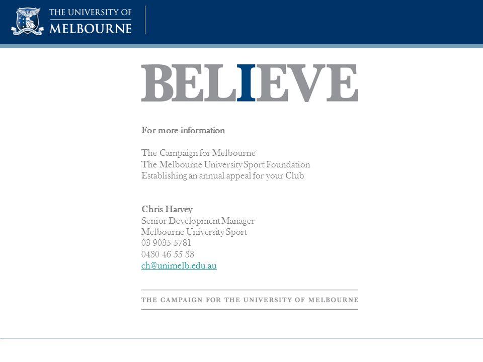 For more information The Campaign for Melbourne The Melbourne University Sport Foundation Establishing an annual appeal for your Club Chris Harvey Senior Development Manager Melbourne University Sport 03 9035 5781 0430 46 55 33 ch@unimelb.edu.au