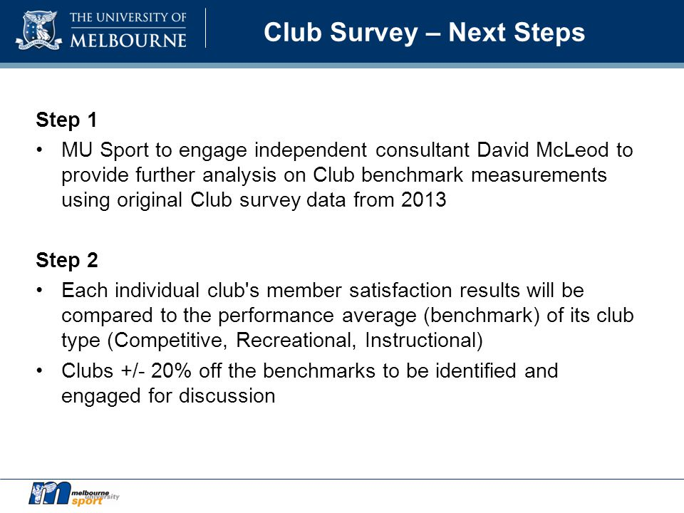 Club Survey – Next Steps Step 1 MU Sport to engage independent consultant David McLeod to provide further analysis on Club benchmark measurements using original Club survey data from 2013 Step 2 Each individual club s member satisfaction results will be compared to the performance average (benchmark) of its club type (Competitive, Recreational, Instructional) Clubs +/- 20% off the benchmarks to be identified and engaged for discussion