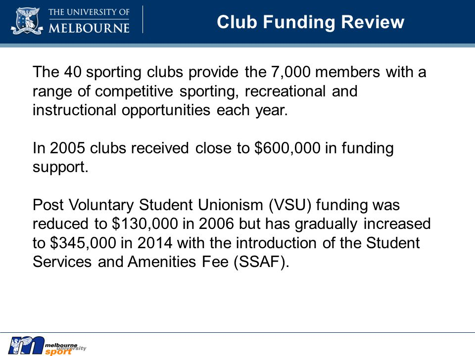 Club Funding Review The 40 sporting clubs provide the 7,000 members with a range of competitive sporting, recreational and instructional opportunities each year.