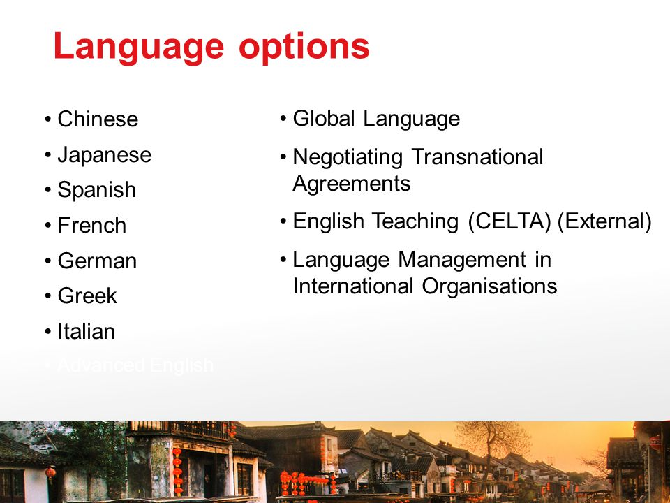 Chinese Japanese Spanish French German Greek Italian Advanced English Global Language Negotiating Transnational Agreements English Teaching (CELTA) (External) Language Management in International Organisations Language options