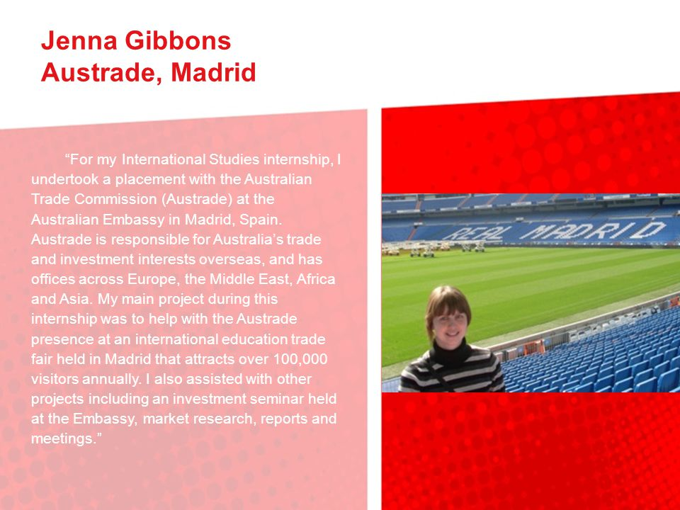 Jenna Gibbons Austrade, Madrid For my International Studies internship, I undertook a placement with the Australian Trade Commission (Austrade) at the Australian Embassy in Madrid, Spain.