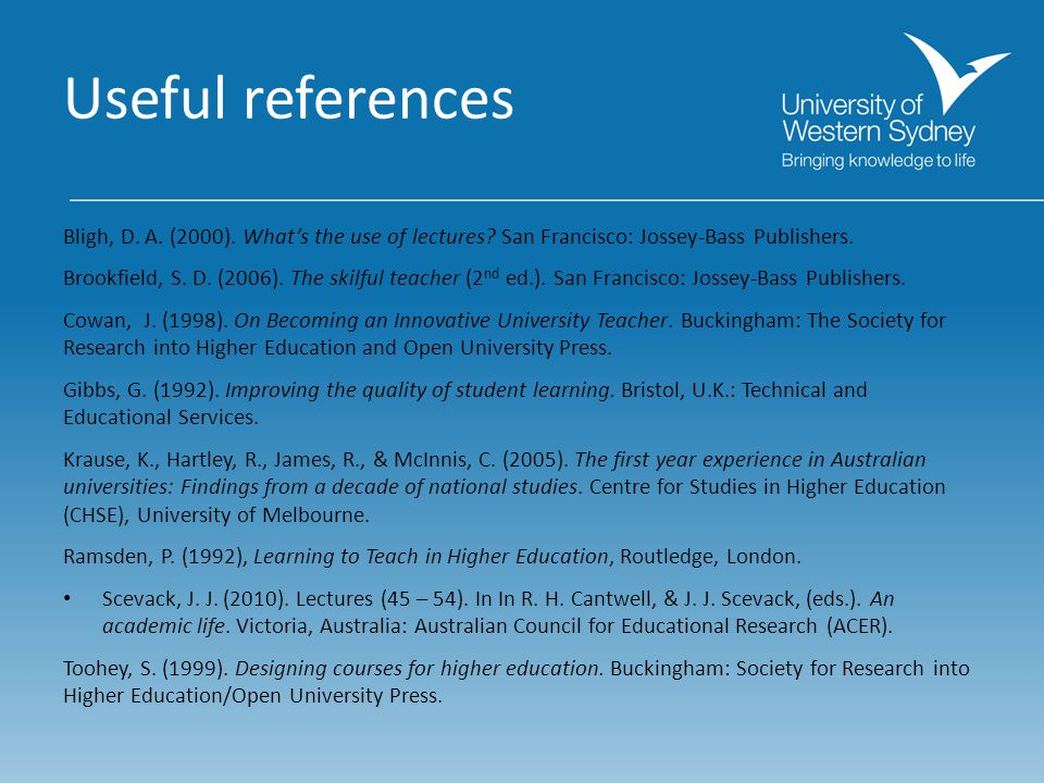 Useful references Bligh, D. A. (2000). What's the use of lectures? San Francisco: Jossey-Bass Publishers. Brookfield, S. D. (2006). The skilful teache