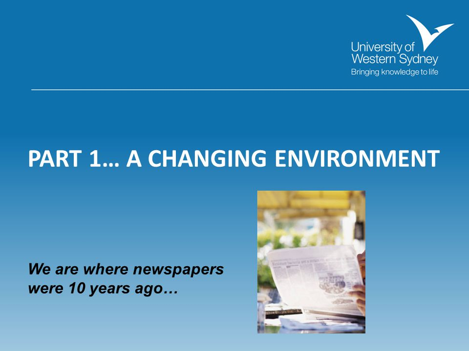 PART 1… A CHANGING ENVIRONMENT We are where newspapers were 10 years ago…