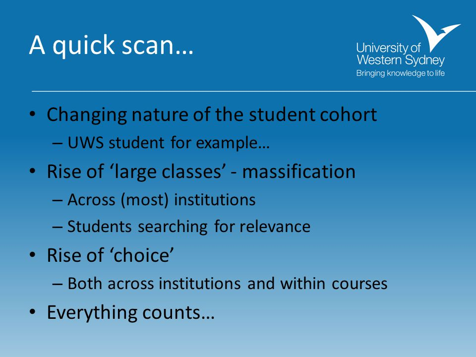 A quick scan… Changing nature of the student cohort – UWS student for example… Rise of 'large classes' - massification – Across (most) institutions –