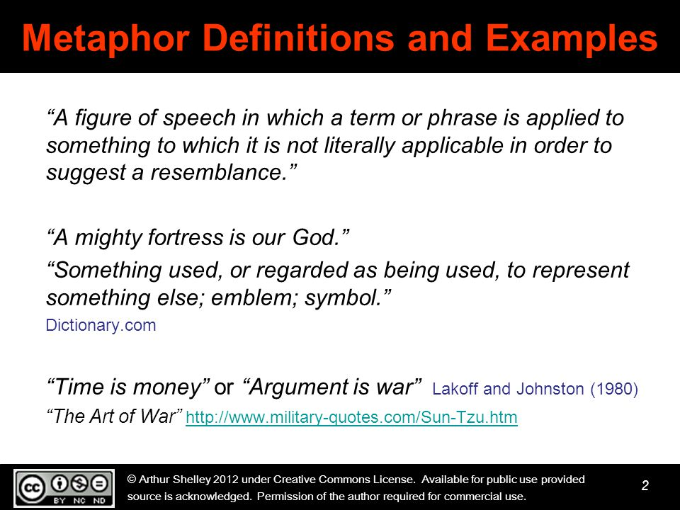 2 Metaphor Definitions and Examples A figure of speech in which a term or phrase is applied to something to which it is not literally applicable in order to suggest a resemblance. A mighty fortress is our God. Something used, or regarded as being used, to represent something else; emblem; symbol. Dictionary.com Time is money or Argument is war Lakoff and Johnston (1980) The Art of War http://www.military-quotes.com/Sun-Tzu.htm http://www.military-quotes.com/Sun-Tzu.htm © Arthur Shelley 2012 under Creative Commons License.