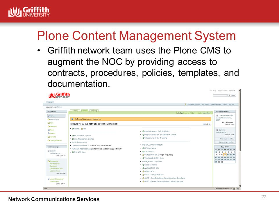 Network Communications Services 22 Plone Content Management System Griffith network team uses the Plone CMS to augment the NOC by providing access to contracts, procedures, policies, templates, and documentation.