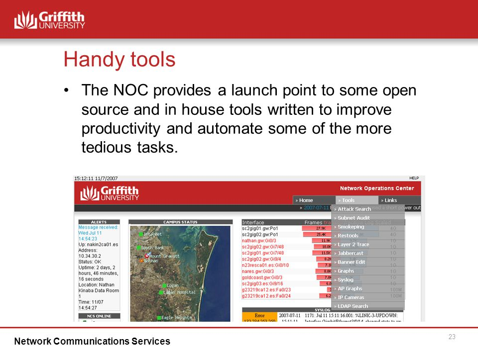 Network Communications Services 23 Handy tools The NOC provides a launch point to some open source and in house tools written to improve productivity and automate some of the more tedious tasks.