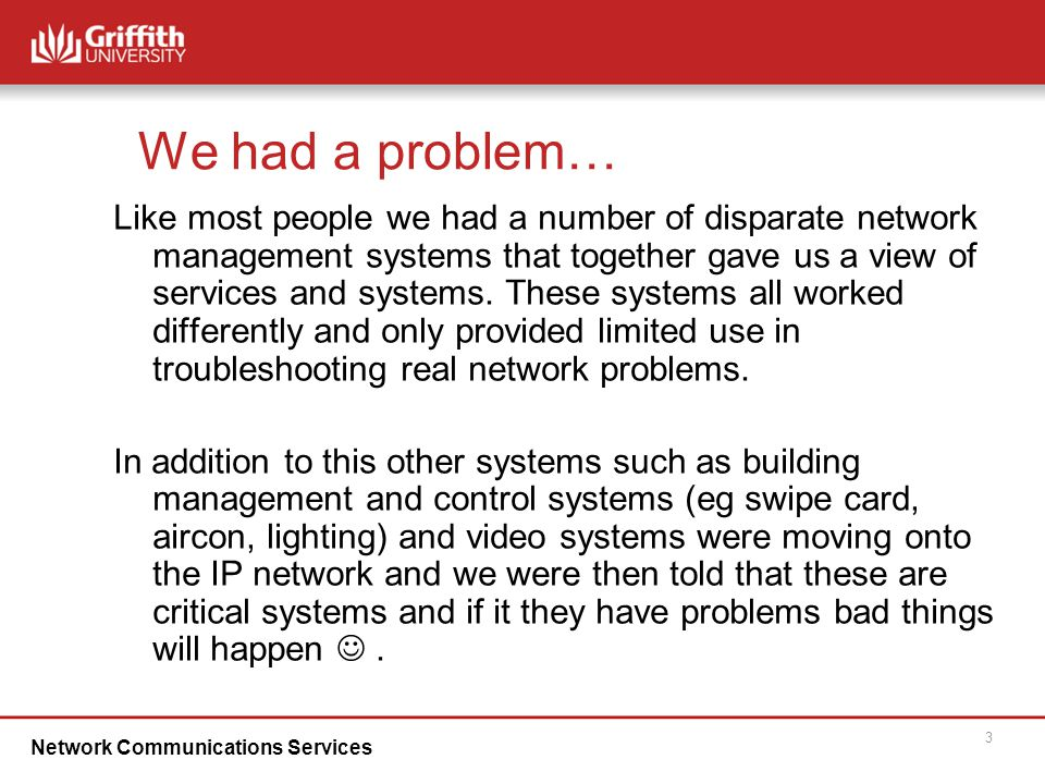 Network Communications Services 3 We had a problem… Like most people we had a number of disparate network management systems that together gave us a view of services and systems.