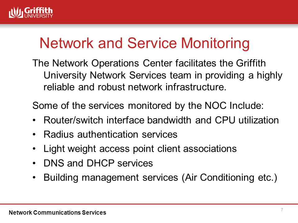 Network Communications Services 7 Network and Service Monitoring The Network Operations Center facilitates the Griffith University Network Services team in providing a highly reliable and robust network infrastructure.