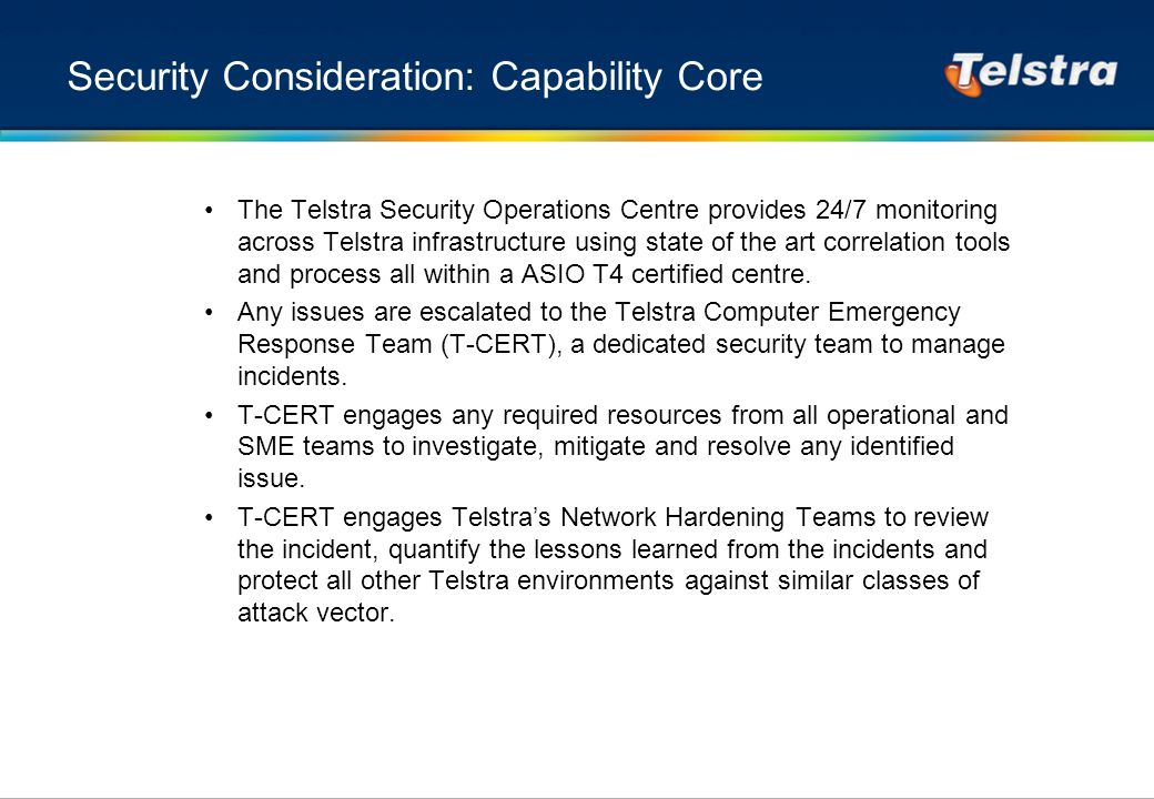 Security Consideration: Capability Core The Telstra Security Operations Centre provides 24/7 monitoring across Telstra infrastructure using state of the art correlation tools and process all within a ASIO T4 certified centre.