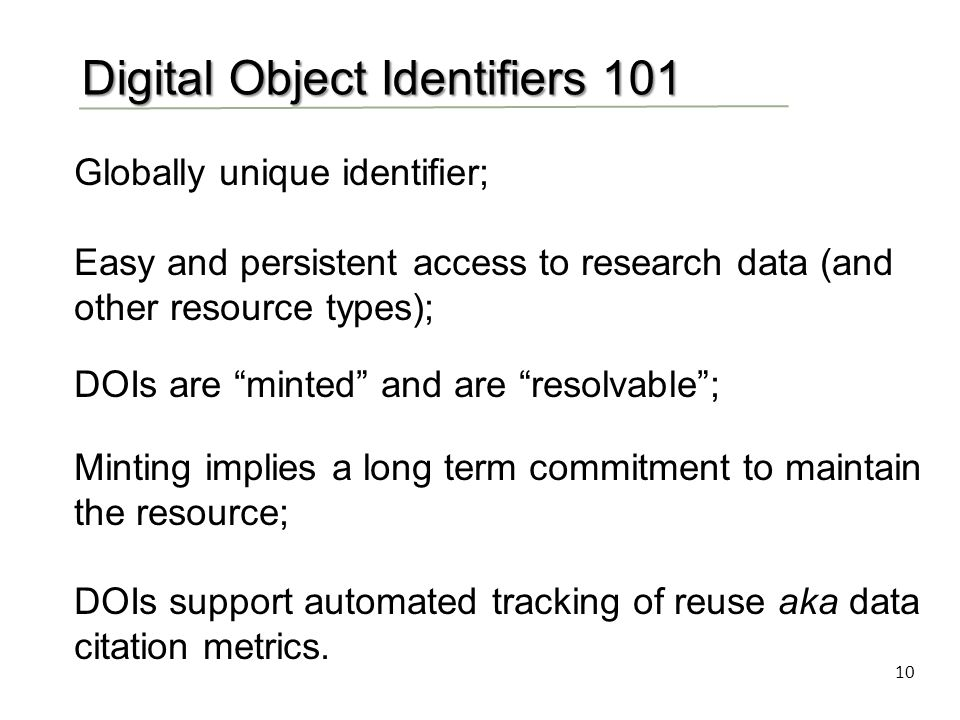 10 Digital Object Identifiers 101 Globally unique identifier; Easy and persistent access to research data (and other resource types); DOIs are minted and are resolvable ; Minting implies a long term commitment to maintain the resource; DOIs support automated tracking of reuse aka data citation metrics.