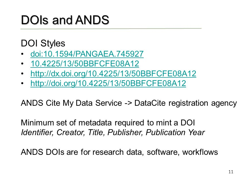 11 DOIs and ANDS DOI Styles doi:10.1594/PANGAEA.745927 10.4225/13/50BBFCFE08A12 http://dx.doi.org/10.4225/13/50BBFCFE08A12 http://doi.org/10.4225/13/50BBFCFE08A12 ANDS Cite My Data Service -> DataCite registration agency Minimum set of metadata required to mint a DOI Identifier, Creator, Title, Publisher, Publication Year ANDS DOIs are for research data, software, workflows