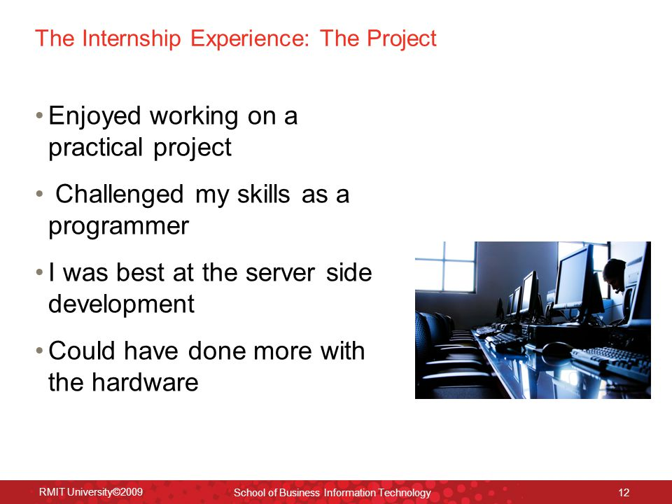 The Internship Experience: The Project Enjoyed working on a practical project Challenged my skills as a programmer I was best at the server side development Could have done more with the hardware RMIT University©2009 School of Business Information Technology 12