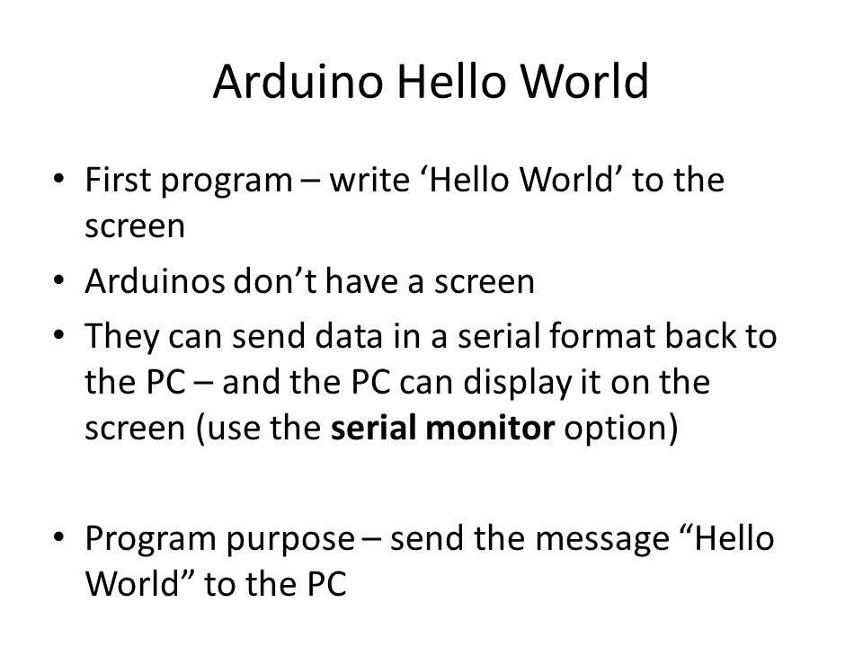 Arduino Hello World First program – write 'Hello World' to the screen Arduinos don't have a screen They can send data in a serial format back to the PC – and the PC can display it on the screen (use the serial monitor option) Program purpose – send the message Hello World to the PC