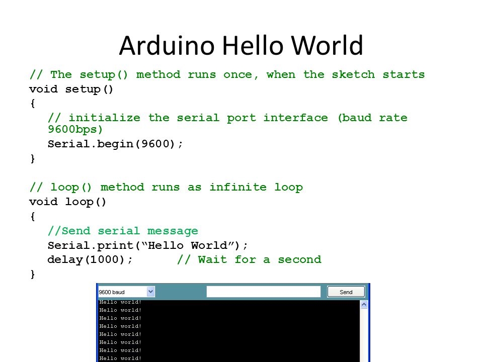 Arduino Hello World // The setup() method runs once, when the sketch starts void setup() { // initialize the serial port interface (baud rate 9600bps) Serial.begin(9600); } // loop() method runs as infinite loop void loop() { //Send serial message Serial.print( Hello World ); delay(1000); // Wait for a second }