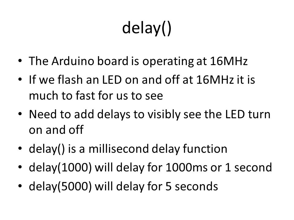 delay() The Arduino board is operating at 16MHz If we flash an LED on and off at 16MHz it is much to fast for us to see Need to add delays to visibly see the LED turn on and off delay() is a millisecond delay function delay(1000) will delay for 1000ms or 1 second delay(5000) will delay for 5 seconds