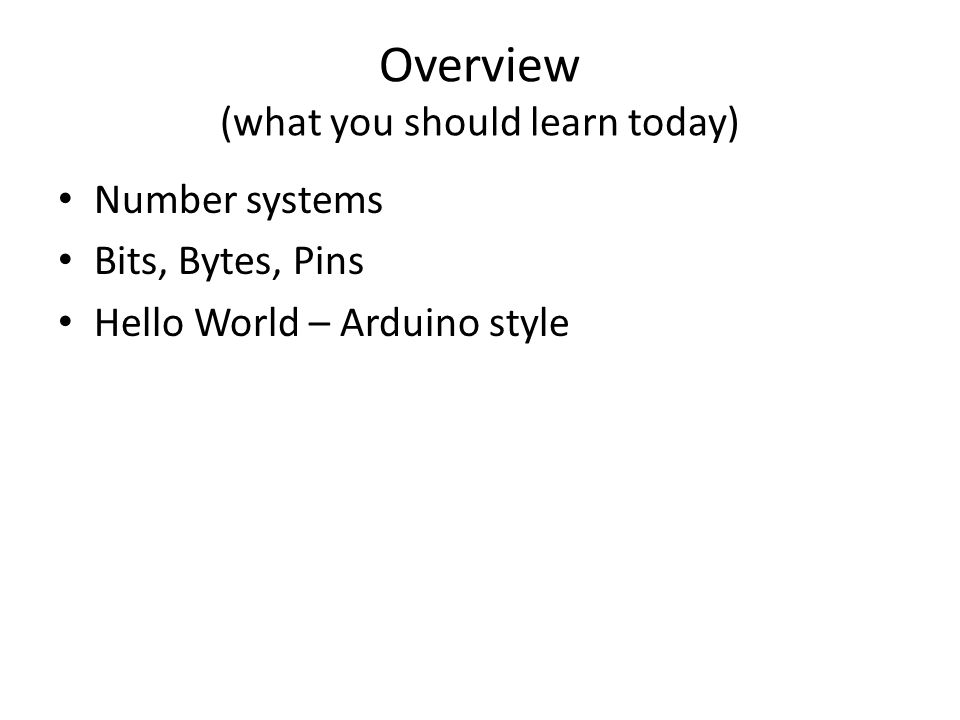 Overview (what you should learn today) Number systems Bits, Bytes, Pins Hello World – Arduino style