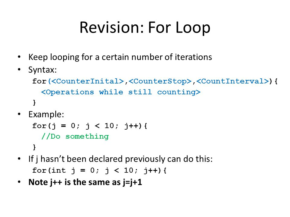 Revision: For Loop Keep looping for a certain number of iterations Syntax: for(,, ){ } Example: for(j = 0; j < 10; j++){ //Do something } If j hasn't been declared previously can do this: for(int j = 0; j < 10; j++){ Note j++ is the same as j=j+1