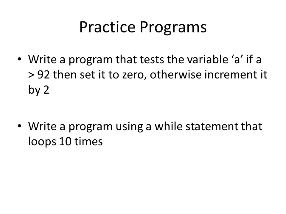 Practice Programs Write a program that tests the variable 'a' if a > 92 then set it to zero, otherwise increment it by 2 Write a program using a while statement that loops 10 times