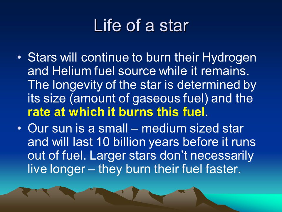 Life of a star Stars will continue to burn their Hydrogen and Helium fuel source while it remains. The longevity of the star is determined by its size