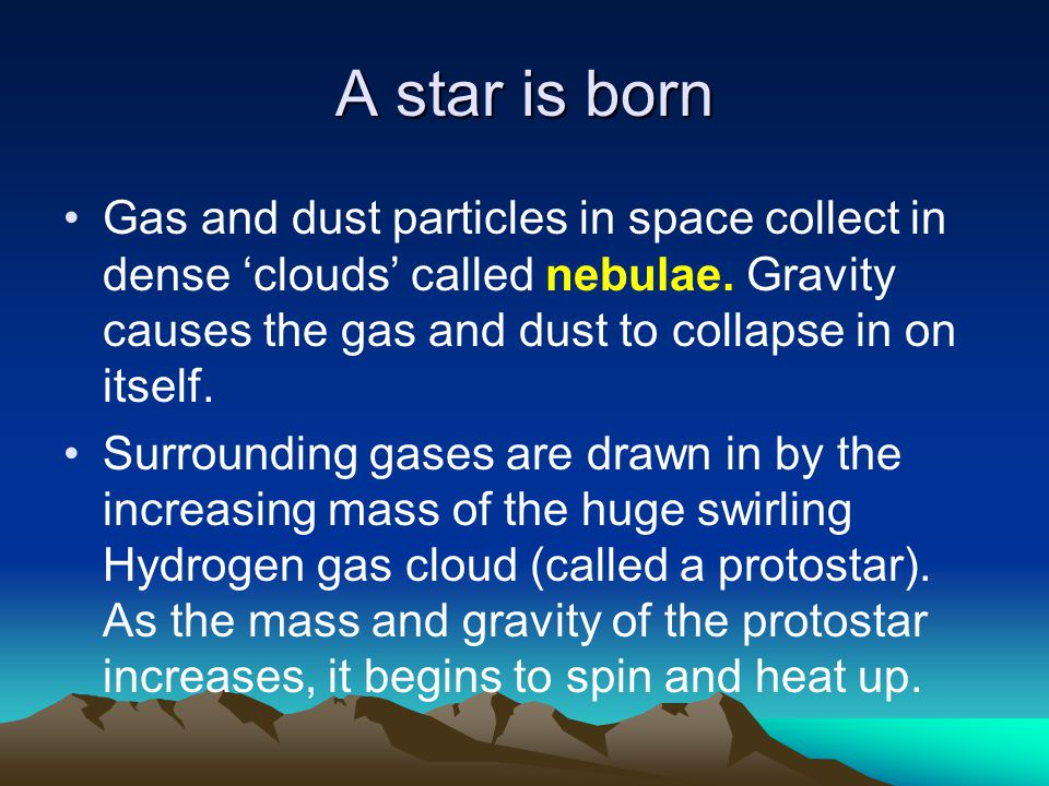 A star is born Gas and dust particles in space collect in dense 'clouds' called nebulae. Gravity causes the gas and dust to collapse in on itself. Sur