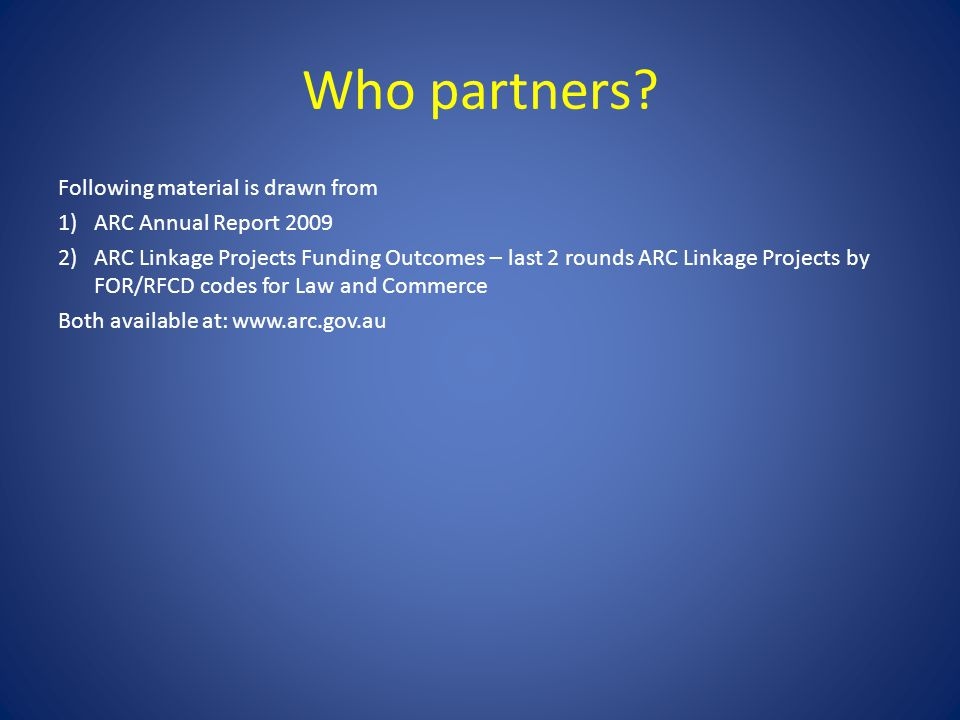 Who partners? Following material is drawn from 1)ARC Annual Report 2009 2)ARC Linkage Projects Funding Outcomes – last 2 rounds ARC Linkage Projects b