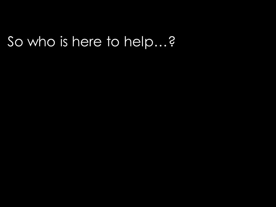 So who is here to help…