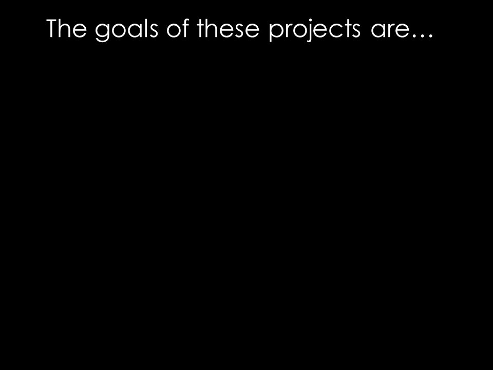 The goals of these projects are…