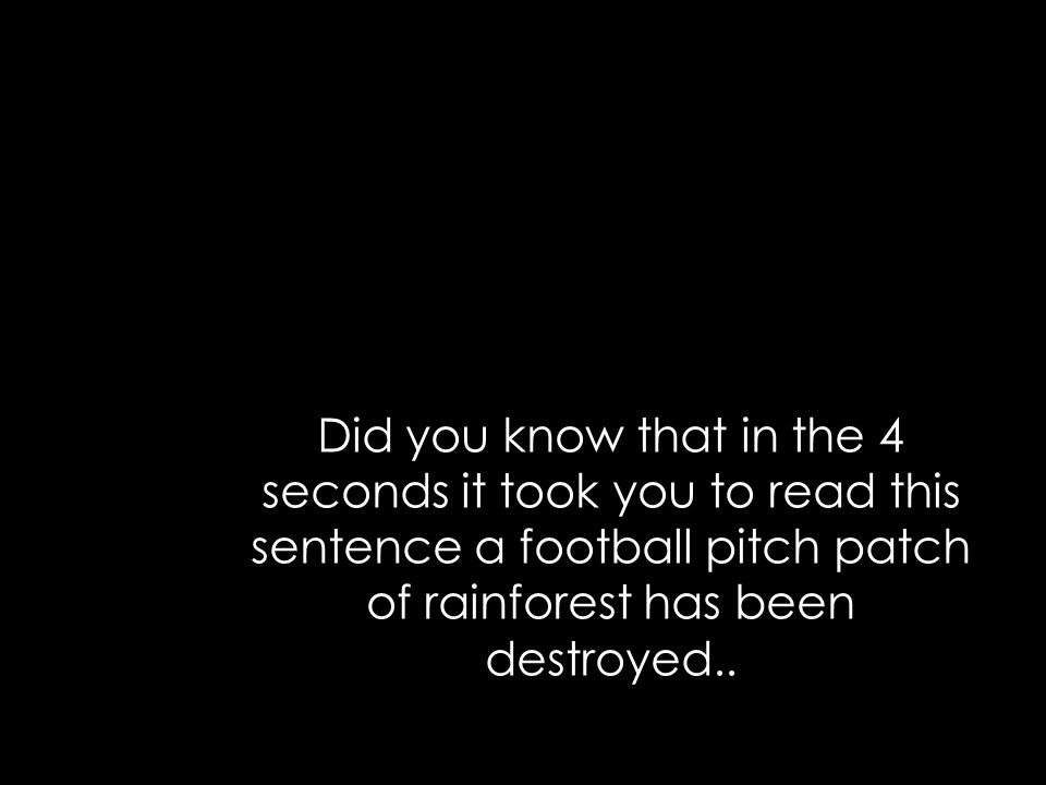 Did you know that in the 4 seconds it took you to read this sentence a football pitch patch of rainforest has been destroyed..
