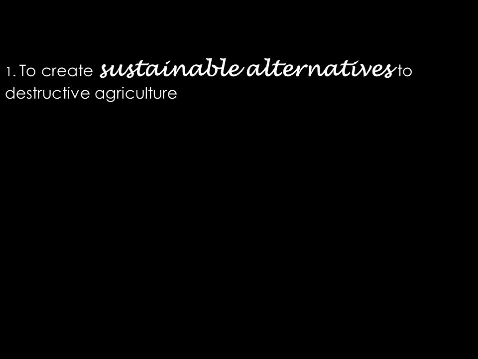 1. To create sustainable alternatives to destructive agriculture