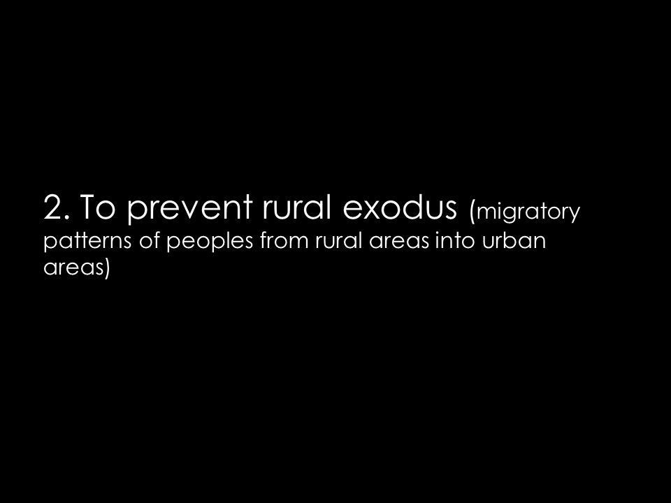 2. To prevent rural exodus ( migratory patterns of peoples from rural areas into urban areas)