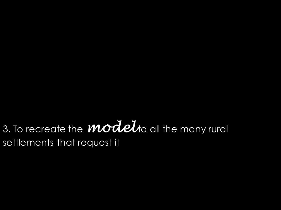 3. To recreate the model to all the many rural settlements that request it