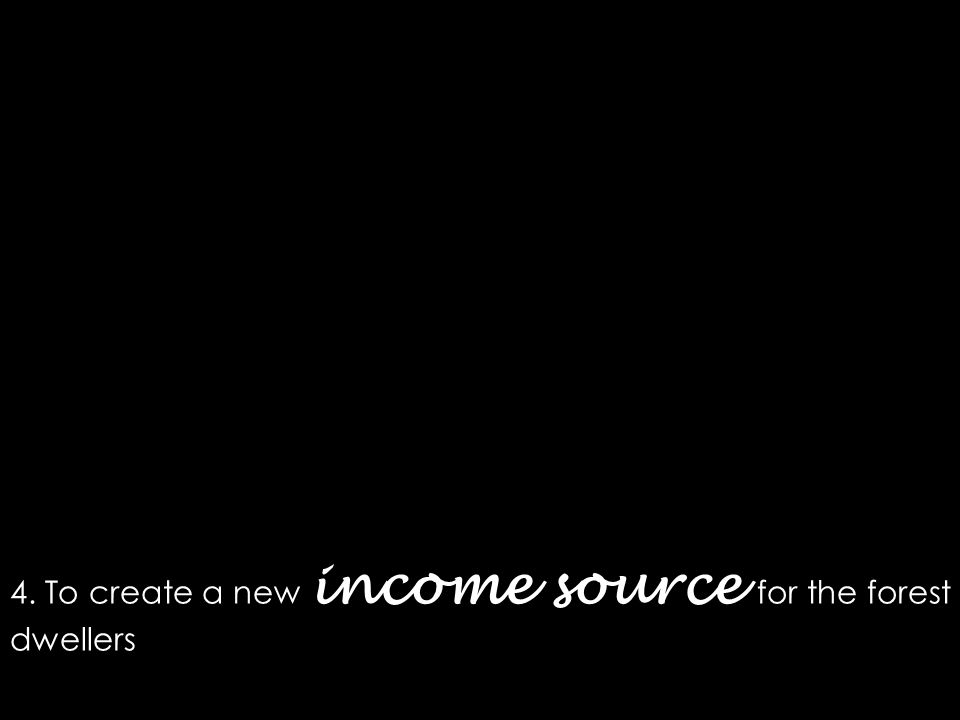 4. To create a new income source for the forest dwellers