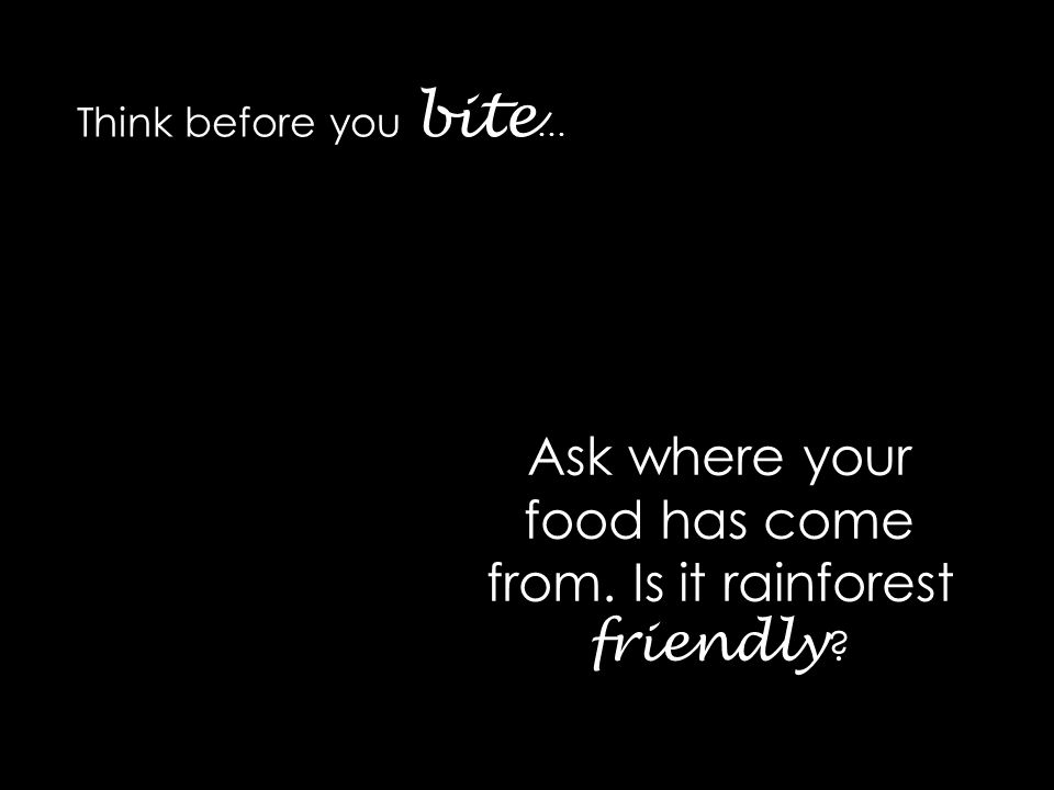 Think before you bite … Ask where your food has come from. Is it rainforest friendly