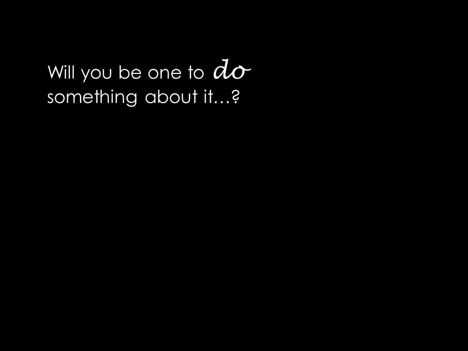 Will you be one to do something about it…