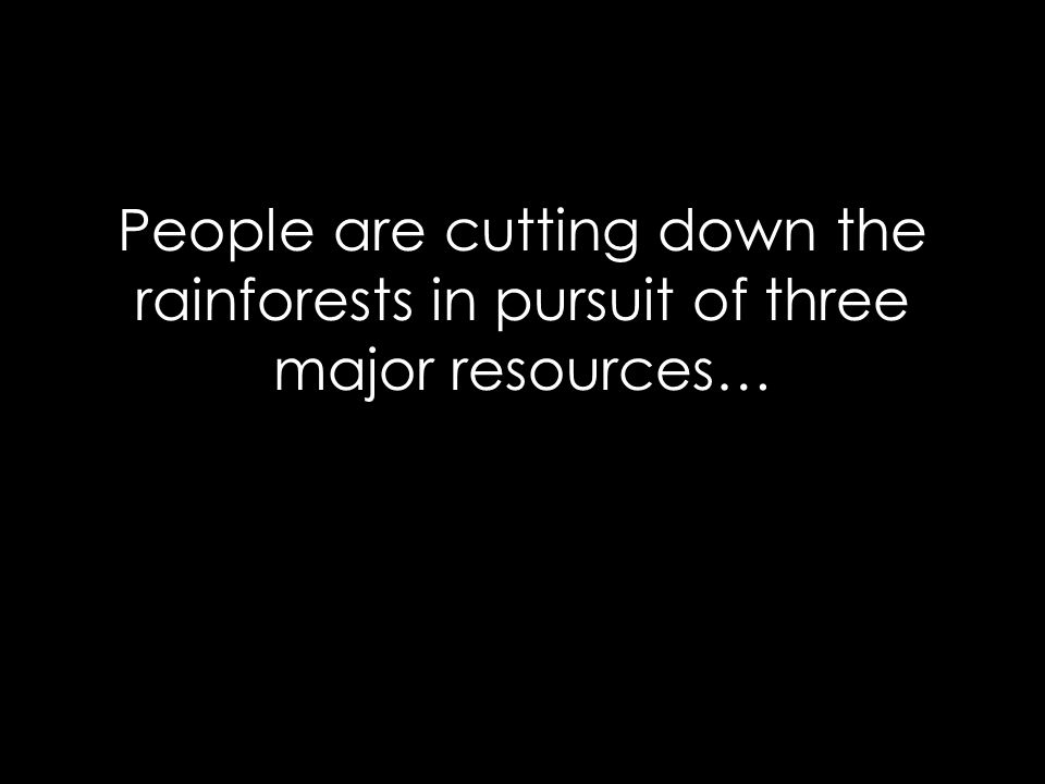 People are cutting down the rainforests in pursuit of three major resources…