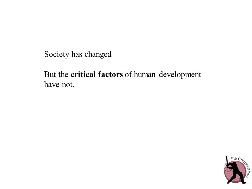 Society has changed But the critical factors of human development have not.