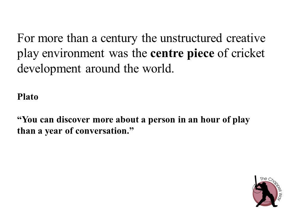 "For more than a century the unstructured creative play environment was the centre piece of cricket development around the world. Plato ""You can discov"