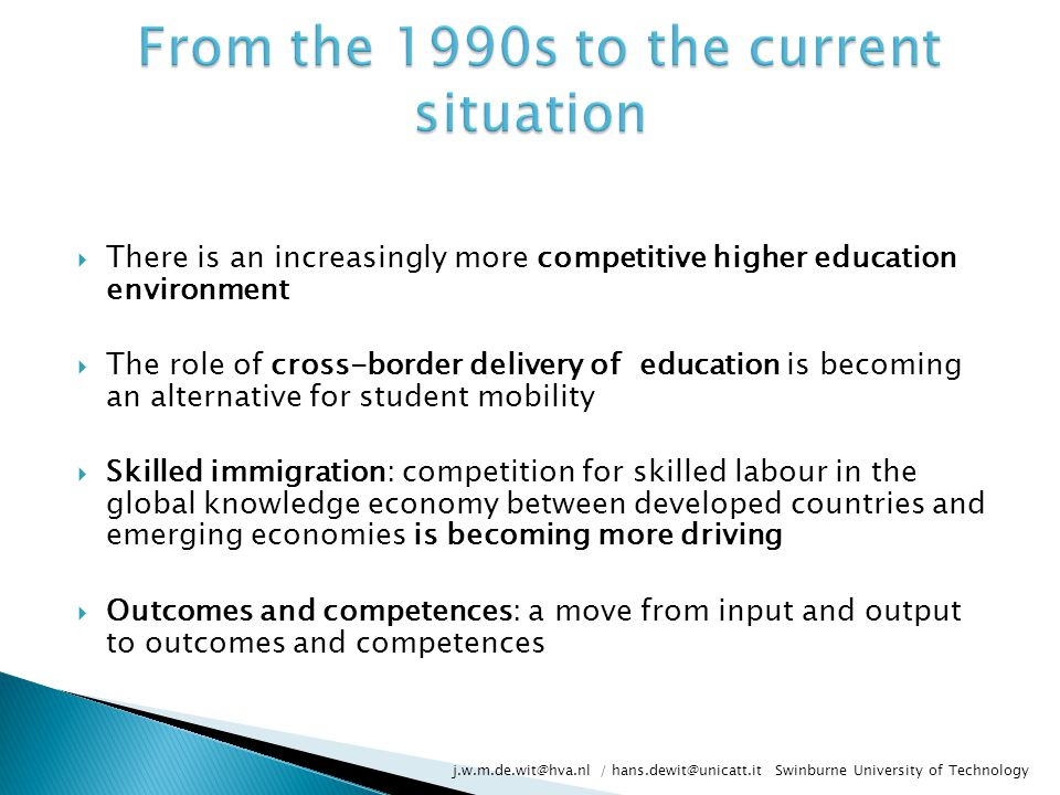  There is an increasingly more competitive higher education environment  The role of cross-border delivery of education is becoming an alternative for student mobility  Skilled immigration: competition for skilled labour in the global knowledge economy between developed countries and emerging economies is becoming more driving  Outcomes and competences: a move from input and output to outcomes and competences j.w.m.de.wit@hva.nl / hans.dewit@unicatt.it Swinburne University of Technology