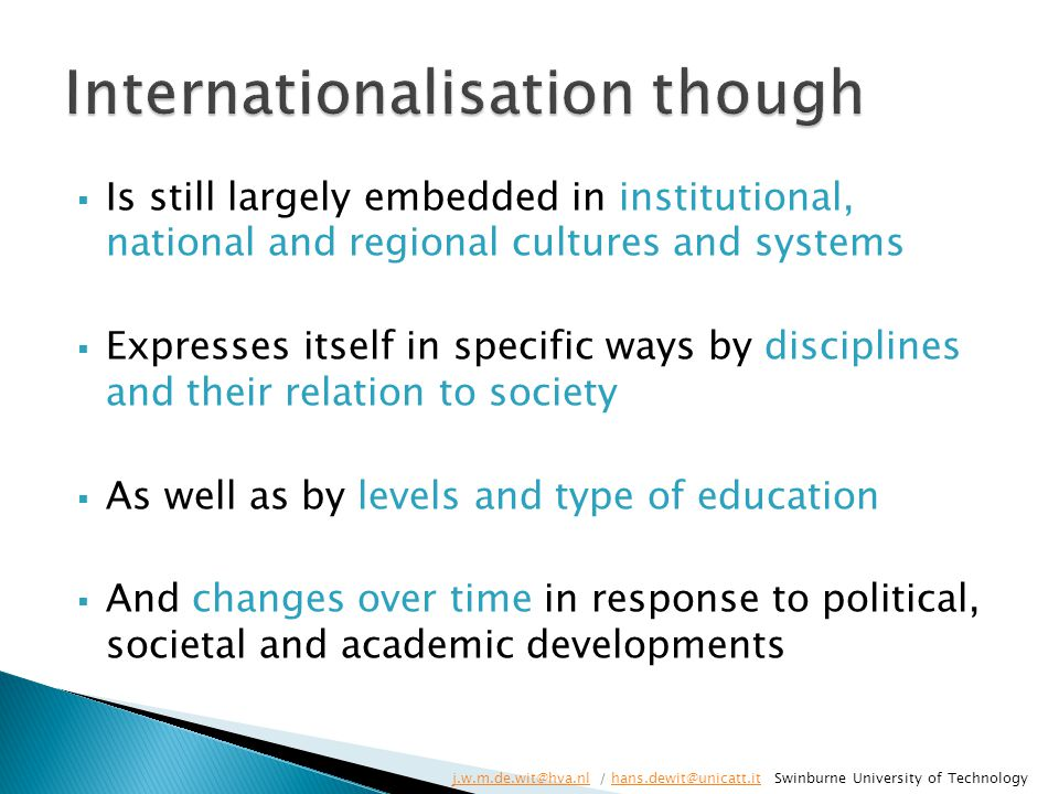 Is still largely embedded in institutional, national and regional cultures and systems  Expresses itself in specific ways by disciplines and their relation to society  As well as by levels and type of education  And changes over time in response to political, societal and academic developments j.w.m.de.wit@hva.nlj.w.m.de.wit@hva.nl / hans.dewit@unicatt.it Swinburne University of Technologyhans.dewit@unicatt.it