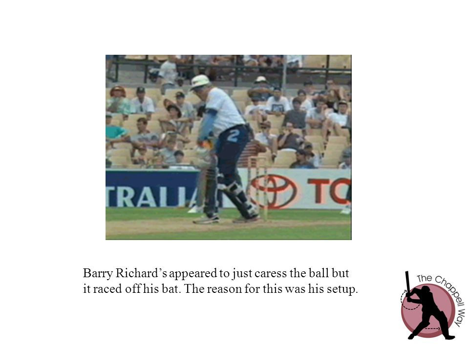 Barry Richard's appeared to just caress the ball but it raced off his bat. The reason for this was his setup.