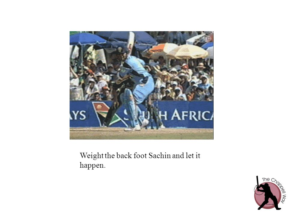 Weight the back foot Sachin and let it happen.