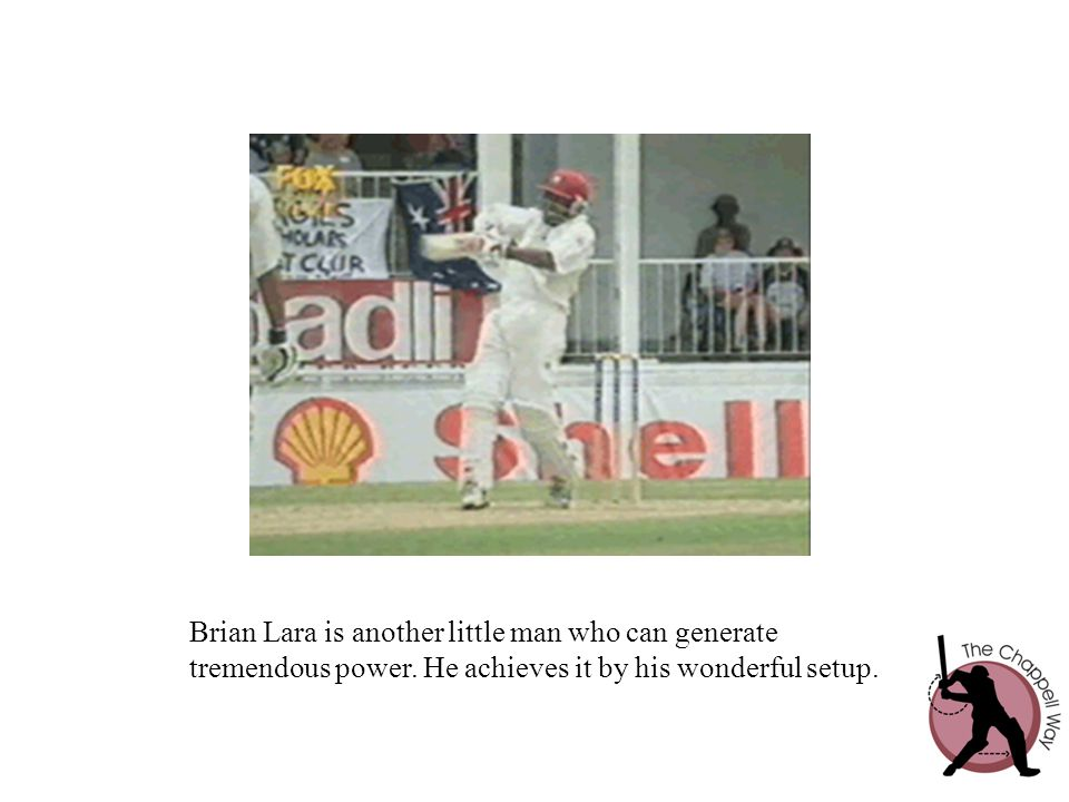 Brian Lara is another little man who can generate tremendous power. He achieves it by his wonderful setup.
