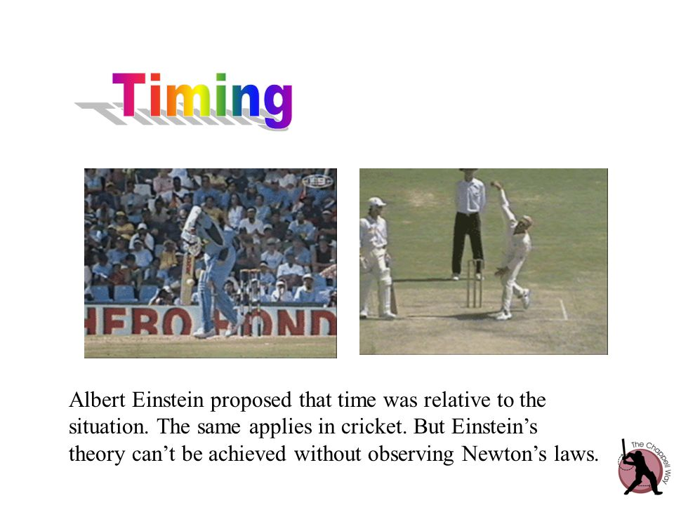 Albert Einstein proposed that time was relative to the situation. The same applies in cricket. But Einstein's theory can't be achieved without observi