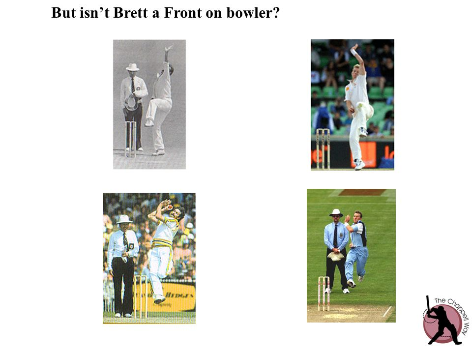 But isn't Brett a Front on bowler?