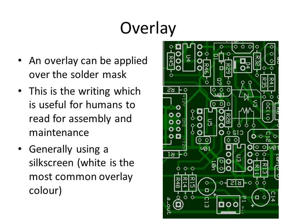 Overlay An overlay can be applied over the solder mask This is the writing which is useful for humans to read for assembly and maintenance Generally using a silkscreen (white is the most common overlay colour)