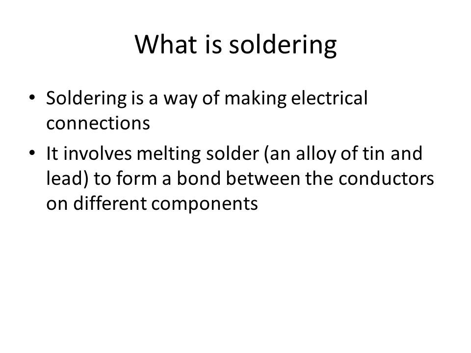 What is soldering Soldering is a way of making electrical connections It involves melting solder (an alloy of tin and lead) to form a bond between the conductors on different components