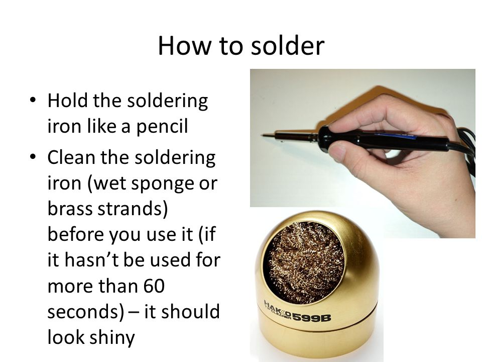 How to solder Hold the soldering iron like a pencil Clean the soldering iron (wet sponge or brass strands) before you use it (if it hasn't be used for more than 60 seconds) – it should look shiny