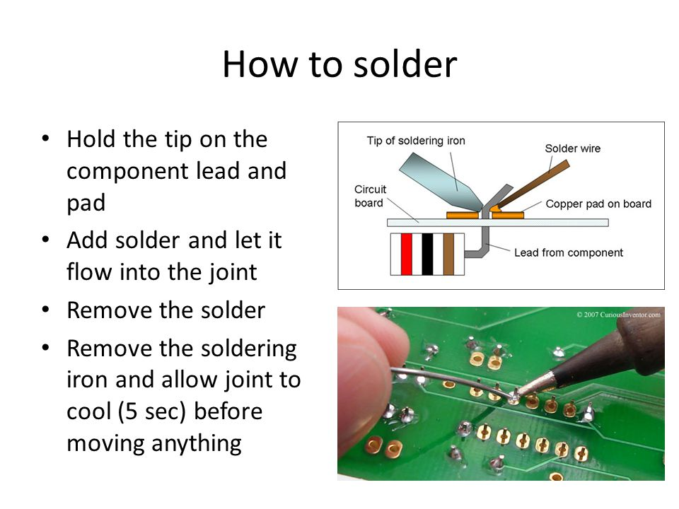How to solder Hold the tip on the component lead and pad Add solder and let it flow into the joint Remove the solder Remove the soldering iron and allow joint to cool (5 sec) before moving anything